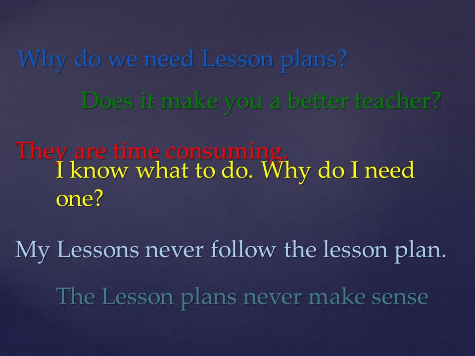 Why do we need Lesson plans? Does it make you a better teacher? They are time consuming. I know what to do. Why do I need one? My Lessons never follow