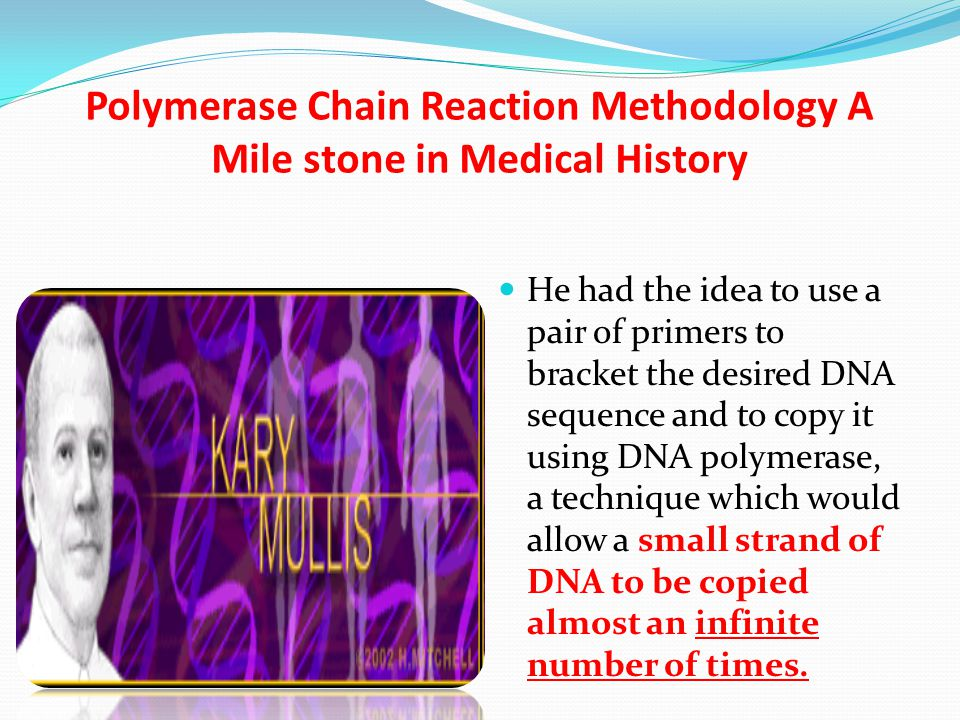 Polymerase Chain Reaction Methodology A Mile stone in Medical History He had the idea to use a pair of primers to bracket the desired DNA sequence and