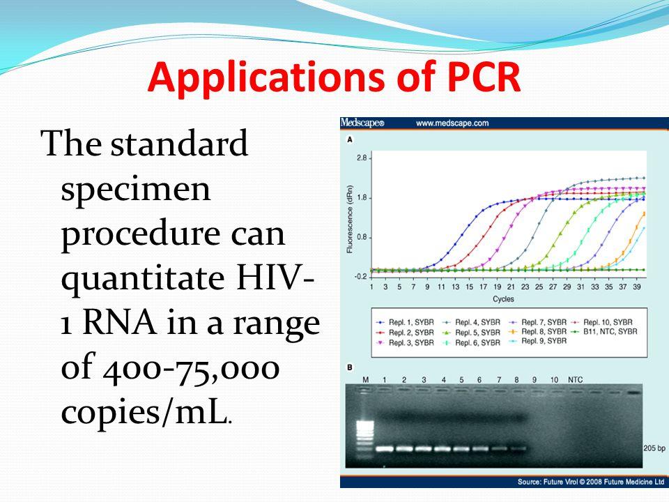 Applications of PCR The standard specimen procedure can quantitate HIV- 1 RNA in a range of 400-75,000 copies/mL.