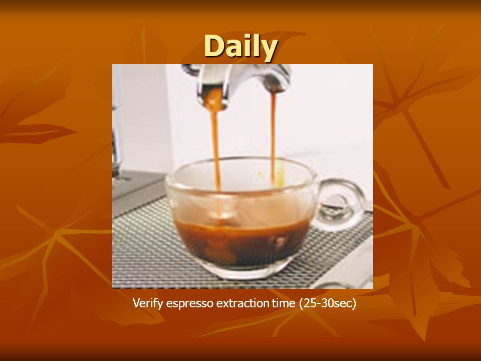 Daily Verify espresso extraction time (25-30sec)