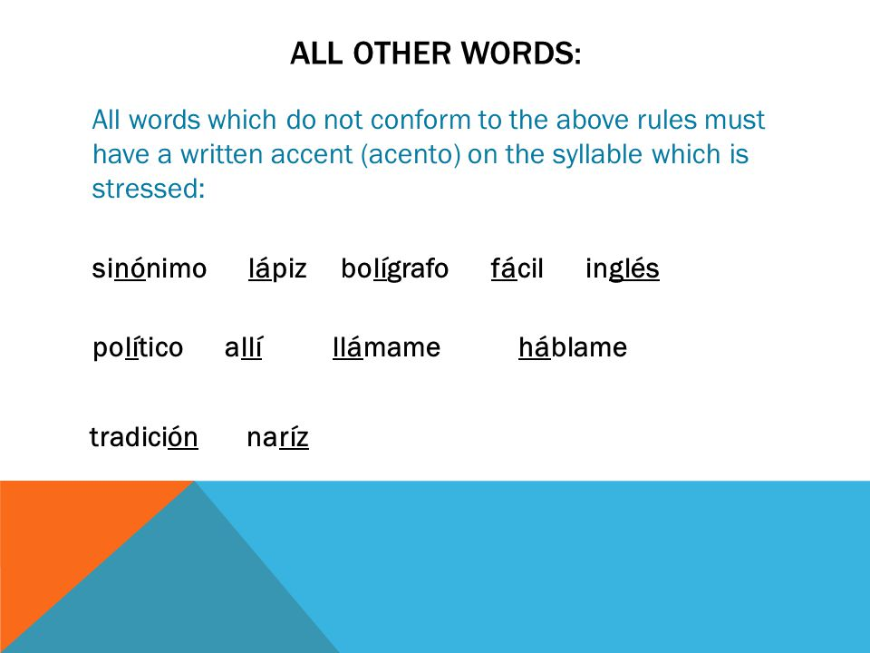 ALL OTHER WORDS: All words which do not conform to the above rules must have a written accent (acento) on the syllable which is stressed: sinónimo lápiz bolígrafo fácil inglés político allí llámame háblame tradición naríz