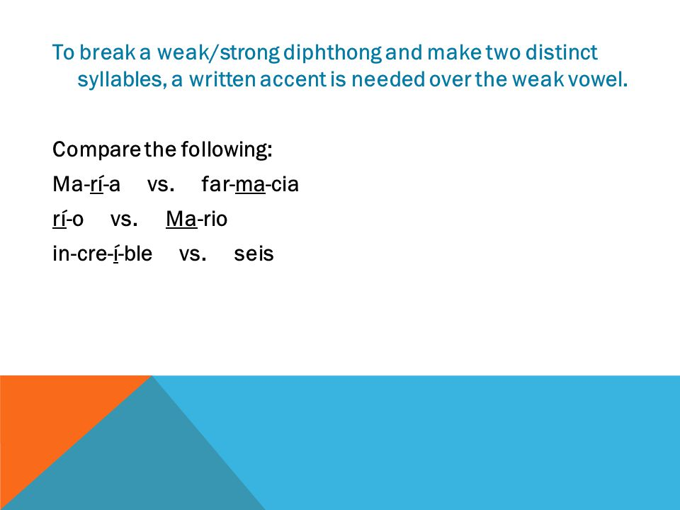 To break a weak/strong diphthong and make two distinct syllables, a written accent is needed over the weak vowel.