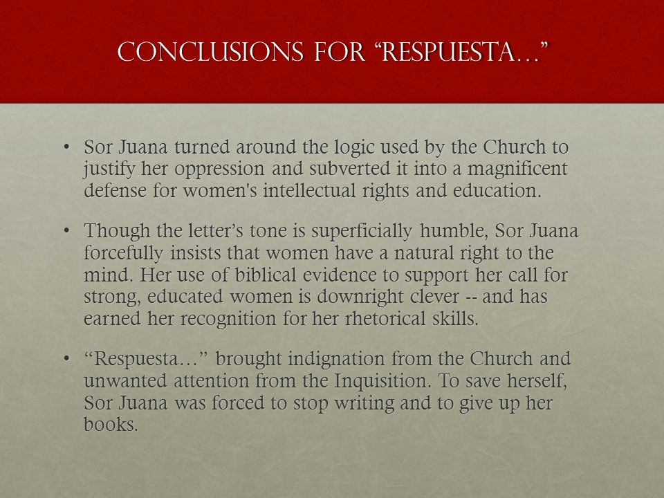 """Conclusions for """"RESPUESTA…"""" Sor Juana turned around the logic used by the Church to justify her oppression and subverted it into a magnificent defens"""