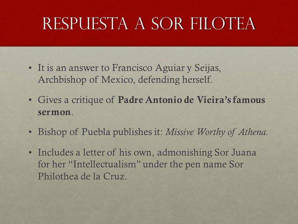 Respuesta a sor filotea It is an answer to Francisco Aguiar y Seijas, Archbishop of Mexico, defending herself.It is an answer to Francisco Aguiar y Seijas, Archbishop of Mexico, defending herself.