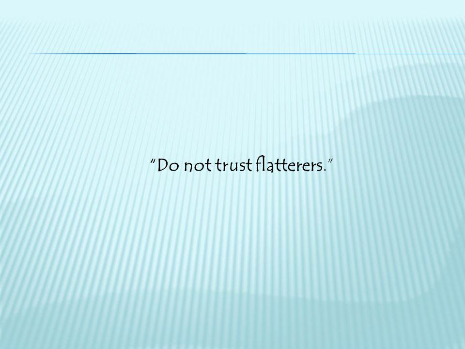 """Do not trust flatterers."""