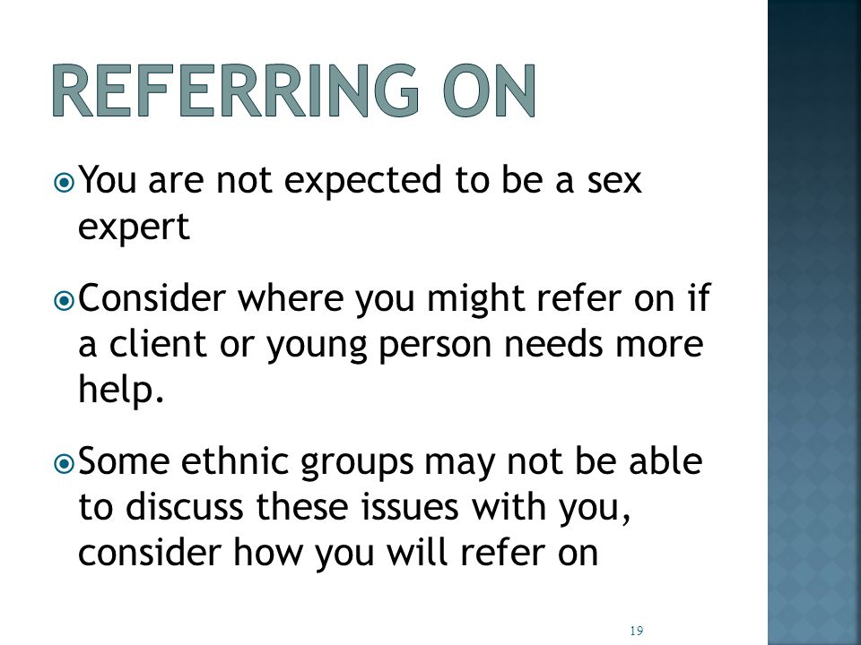  You are not expected to be a sex expert  Consider where you might refer on if a client or young person needs more help.