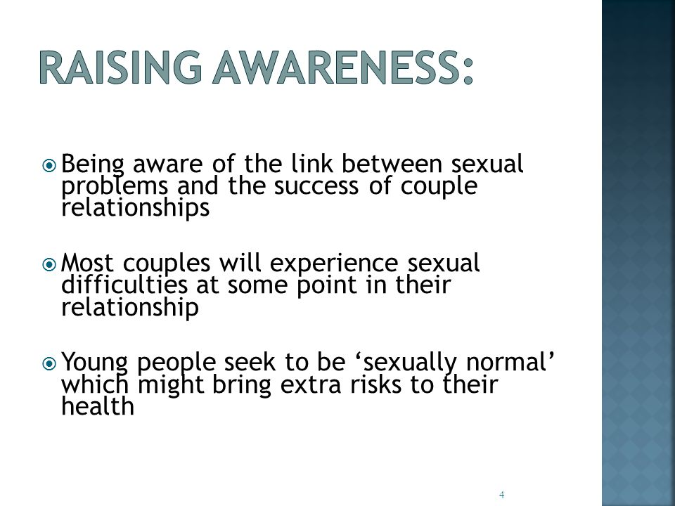  Being aware of the link between sexual problems and the success of couple relationships  Most couples will experience sexual difficulties at some point in their relationship  Young people seek to be 'sexually normal' which might bring extra risks to their health 4