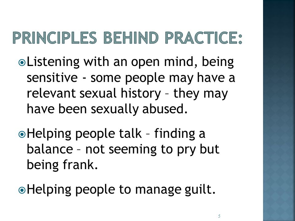  Listening with an open mind, being sensitive - some people may have a relevant sexual history – they may have been sexually abused.