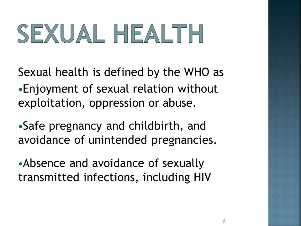 Sexual health is defined by the WHO as Enjoyment of sexual relation without exploitation, oppression or abuse.