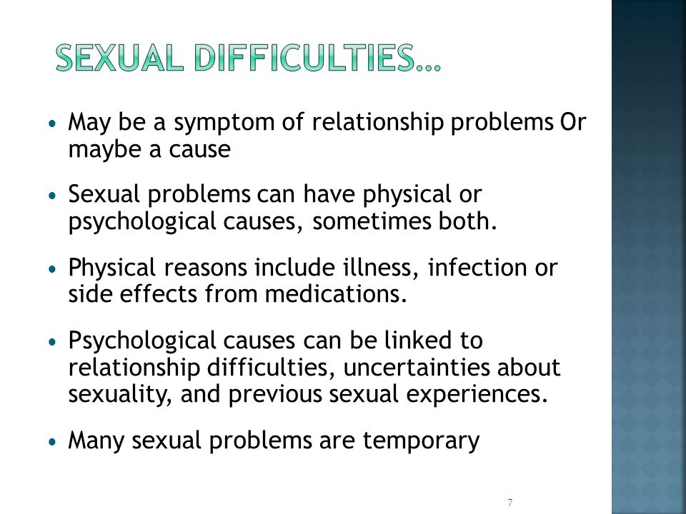 May be a symptom of relationship problems Or maybe a cause Sexual problems can have physical or psychological causes, sometimes both.