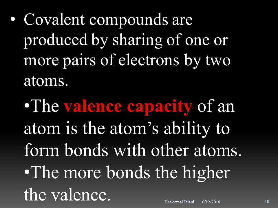 10/12/2014Dr Seemal Jelani 10 Covalent compounds are produced by sharing of one or more pairs of electrons by two atoms. The valence capacity of an at