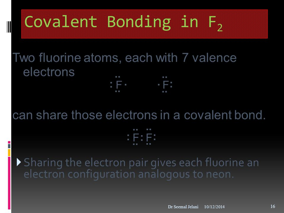 Covalent Bonding in F 2  Sharing the electron pair gives each fluorine an electron configuration analogous to neon. 10/12/2014Dr Seemal Jelani 16 Two