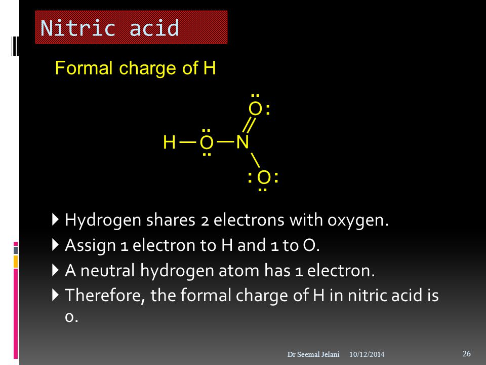 Nitric acid  Hydrogen shares 2 electrons with oxygen.  Assign 1 electron to H and 1 to O.  A neutral hydrogen atom has 1 electron.  Therefore, the