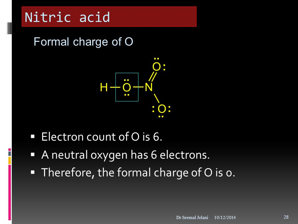 Nitric acid  Electron count of O is 6.  A neutral oxygen has 6 electrons.  Therefore, the formal charge of O is 0. 10/12/2014Dr Seemal Jelani 28..