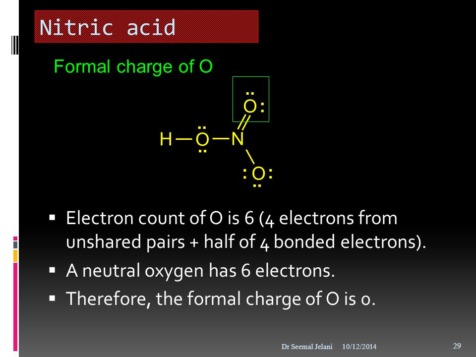Nitric acid  Electron count of O is 6 (4 electrons from unshared pairs + half of 4 bonded electrons).  A neutral oxygen has 6 electrons.  Therefore