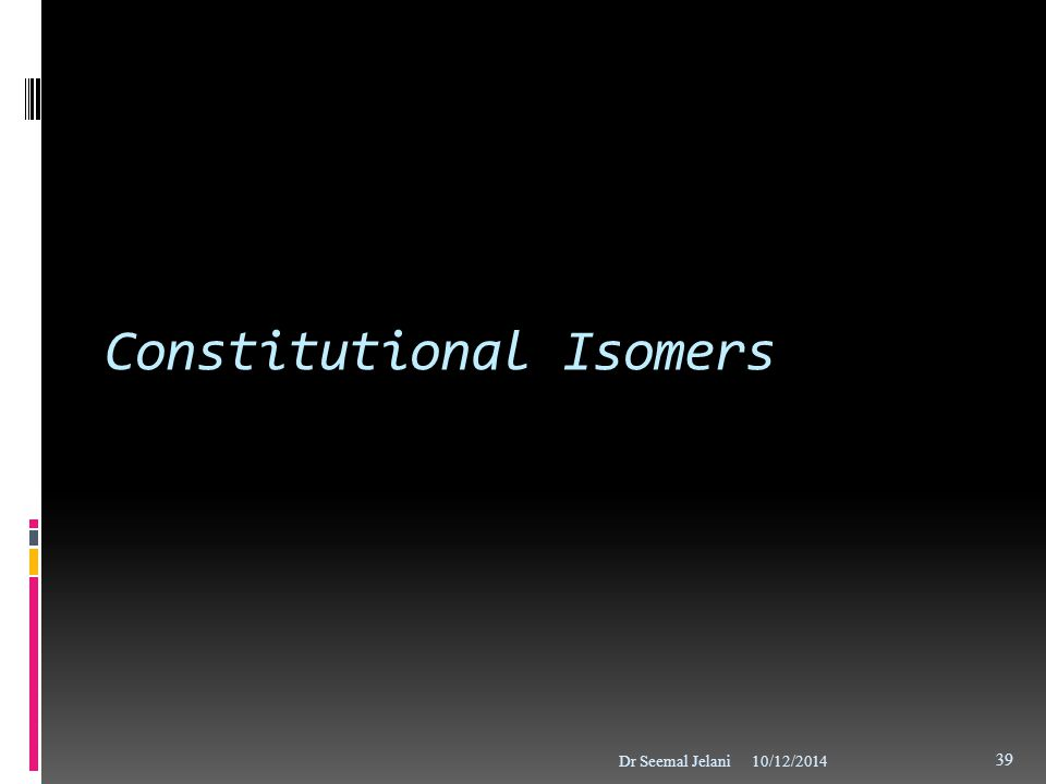 Constitutional Isomers 10/12/2014Dr Seemal Jelani 39