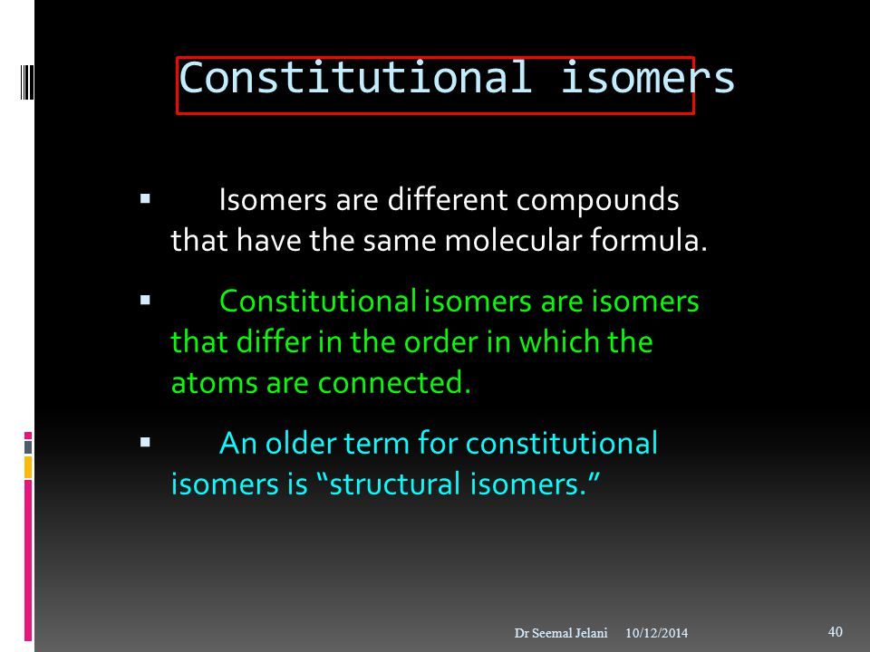 Constitutional isomers  Isomers are different compounds that have the same molecular formula.  Constitutional isomers are isomers that differ in the