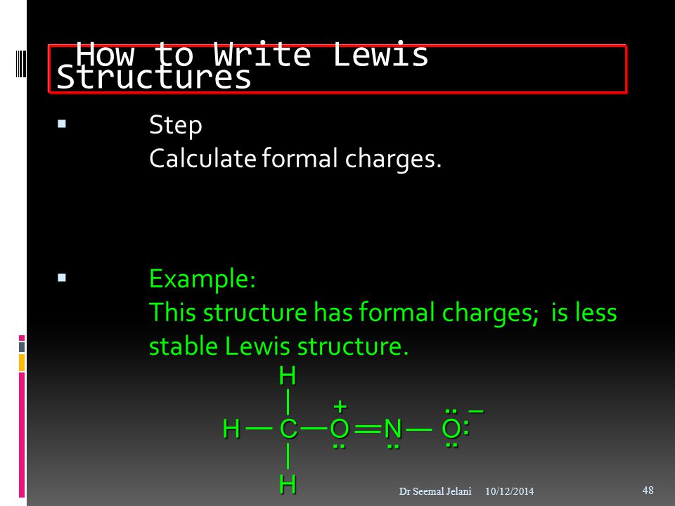 How to Write Lewis Structures  Step Calculate formal charges.  Example: This structure has formal charges; is less stable Lewis structure. 10/12/201