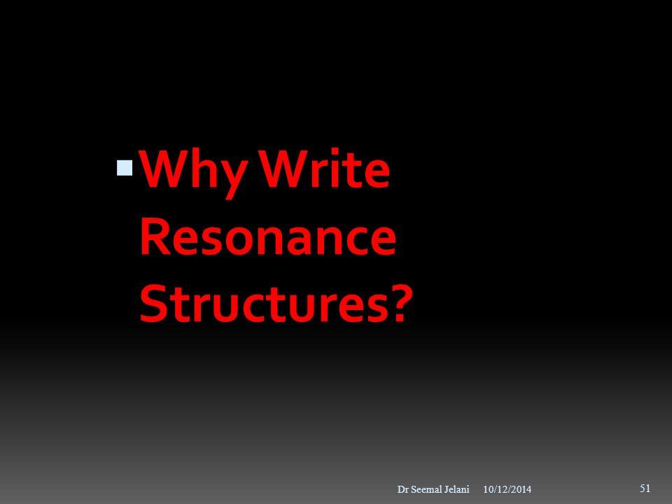 10/12/2014Dr Seemal Jelani 51  Why Write Resonance Structures?