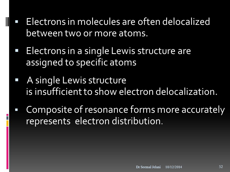  Electrons in molecules are often delocalized between two or more atoms.  Electrons in a single Lewis structure are assigned to specific atoms  A s
