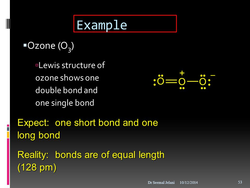 Example  Ozone (O 3 )  Lewis structure of ozone shows one double bond and one single bond 10/12/2014Dr Seemal Jelani 53 Expect: one short bond and o