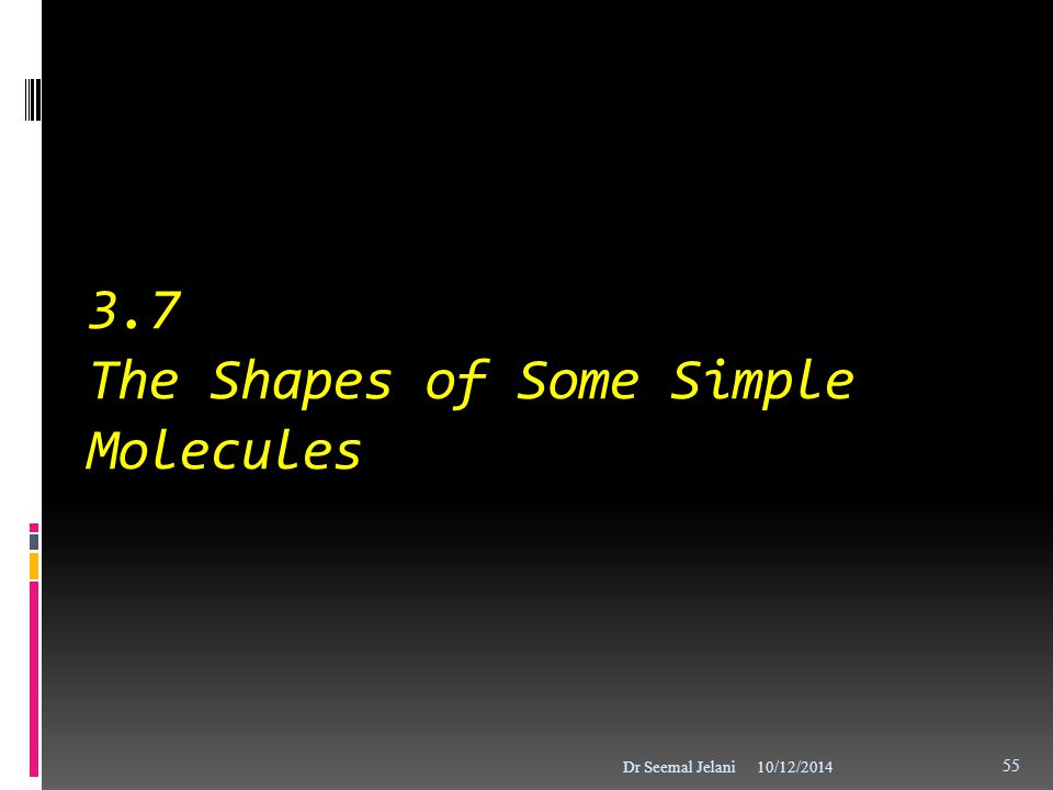 3.7 The Shapes of Some Simple Molecules 10/12/2014Dr Seemal Jelani 55