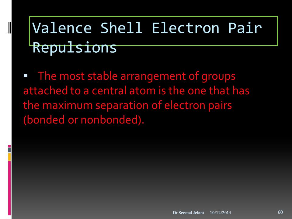 Valence Shell Electron Pair Repulsions  The most stable arrangement of groups attached to a central atom is the one that has the maximum separation o
