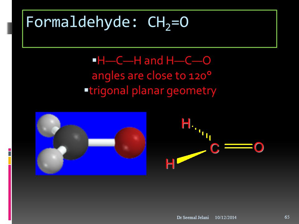 Formaldehyde: CH 2 =O  H—C—H and H—C—O angles are close to 120°  trigonal planar geometry 10/12/2014Dr Seemal Jelani 65 C O HH