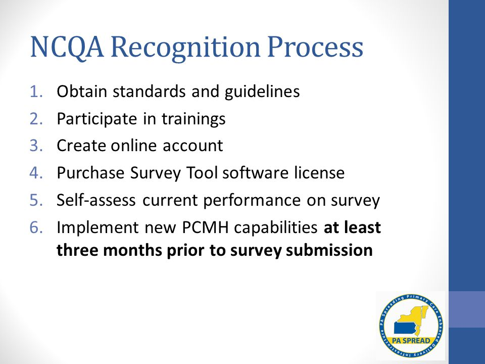 NCQA Recognition Process 1.Obtain standards and guidelines 2.Participate in trainings 3.Create online account 4.Purchase Survey Tool software license 5.Self-assess current performance on survey 6.Implement new PCMH capabilities at least three months prior to survey submission