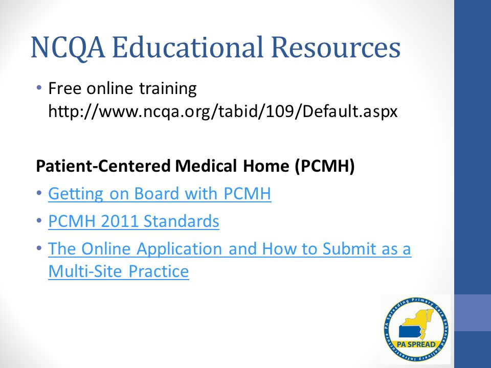 NCQA Educational Resources Free online training http://www.ncqa.org/tabid/109/Default.aspx Patient-Centered Medical Home (PCMH) Getting on Board with PCMH PCMH 2011 Standards The Online Application and How to Submit as a Multi-Site Practice The Online Application and How to Submit as a Multi-Site Practice