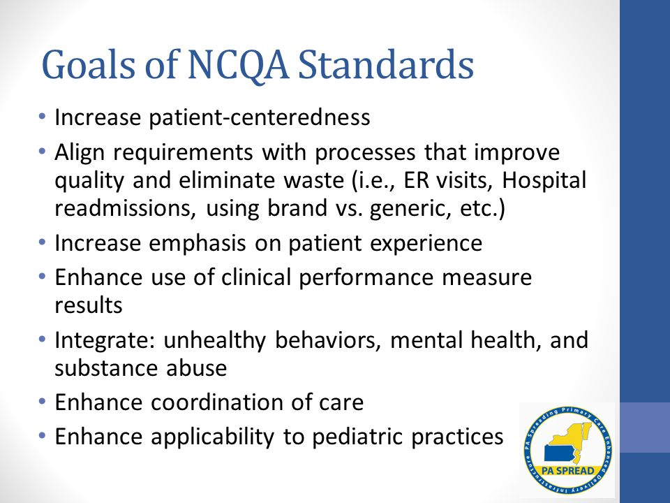 Goals of NCQA Standards Increase patient-centeredness Align requirements with processes that improve quality and eliminate waste (i.e., ER visits, Hospital readmissions, using brand vs.