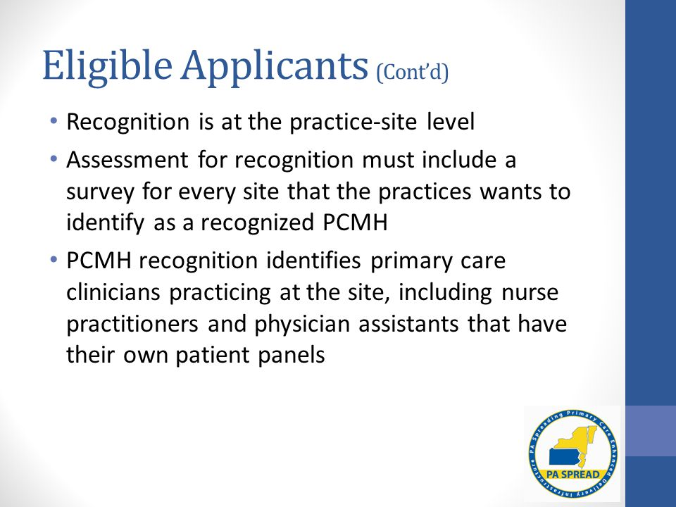 Eligible Applicants (Cont'd) Recognition is at the practice-site level Assessment for recognition must include a survey for every site that the practices wants to identify as a recognized PCMH PCMH recognition identifies primary care clinicians practicing at the site, including nurse practitioners and physician assistants that have their own patient panels