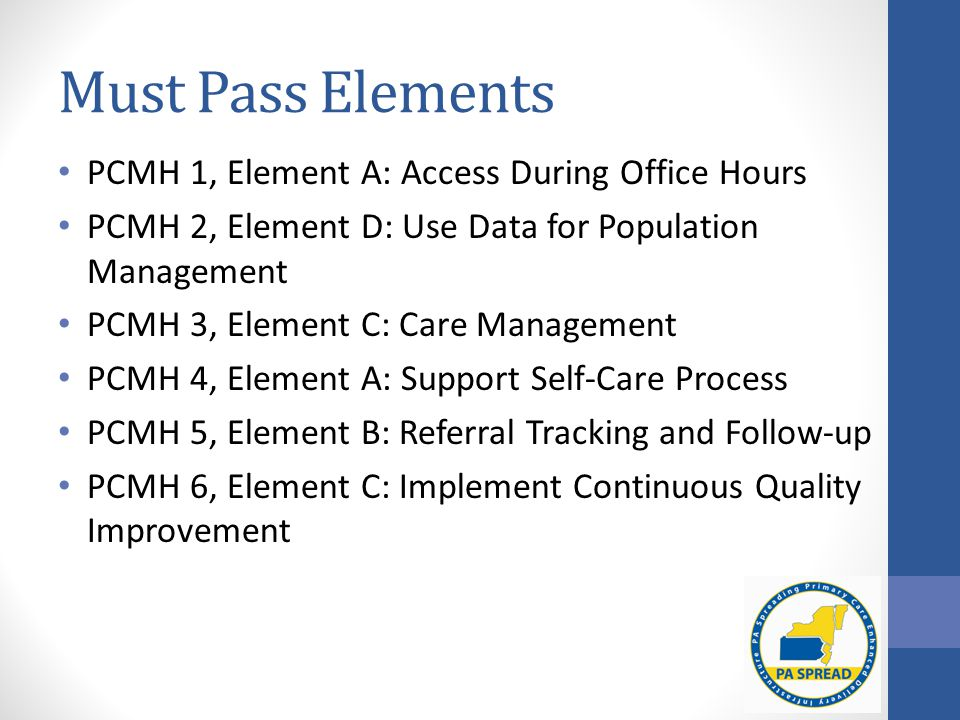 Must Pass Elements PCMH 1, Element A: Access During Office Hours PCMH 2, Element D: Use Data for Population Management PCMH 3, Element C: Care Management PCMH 4, Element A: Support Self-Care Process PCMH 5, Element B: Referral Tracking and Follow-up PCMH 6, Element C: Implement Continuous Quality Improvement