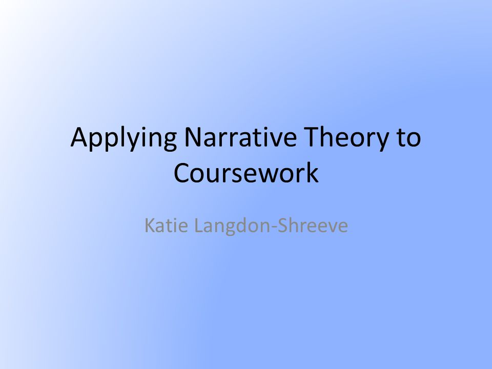 Applying Narrative Theory to Coursework Katie Langdon-Shreeve