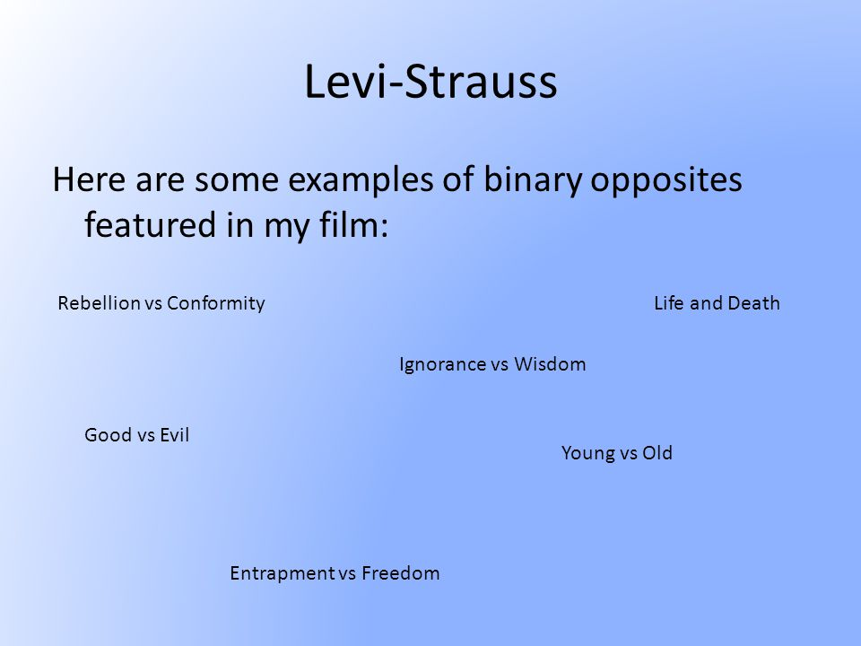 Levi-Strauss Here are some examples of binary opposites featured in my film: Rebellion vs Conformity Good vs Evil Ignorance vs Wisdom Young vs Old Entrapment vs Freedom Life and Death
