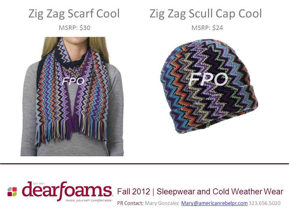 Fall 2012 | Sleepwear and Cold Weather Wear Zig Zag Scarf CoolZig Zag Scull Cap Cool MSRP: $30MSRP: $24 PR Contact: Mary Gonzalez Mary@americanrebelpr