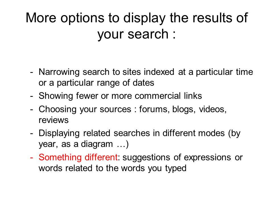 More options to display the results of your search : -Narrowing search to sites indexed at a particular time or a particular range of dates -Showing fewer or more commercial links -Choosing your sources : forums, blogs, videos, reviews -Displaying related searches in different modes (by year, as a diagram …) -Something different: suggestions of expressions or words related to the words you typed