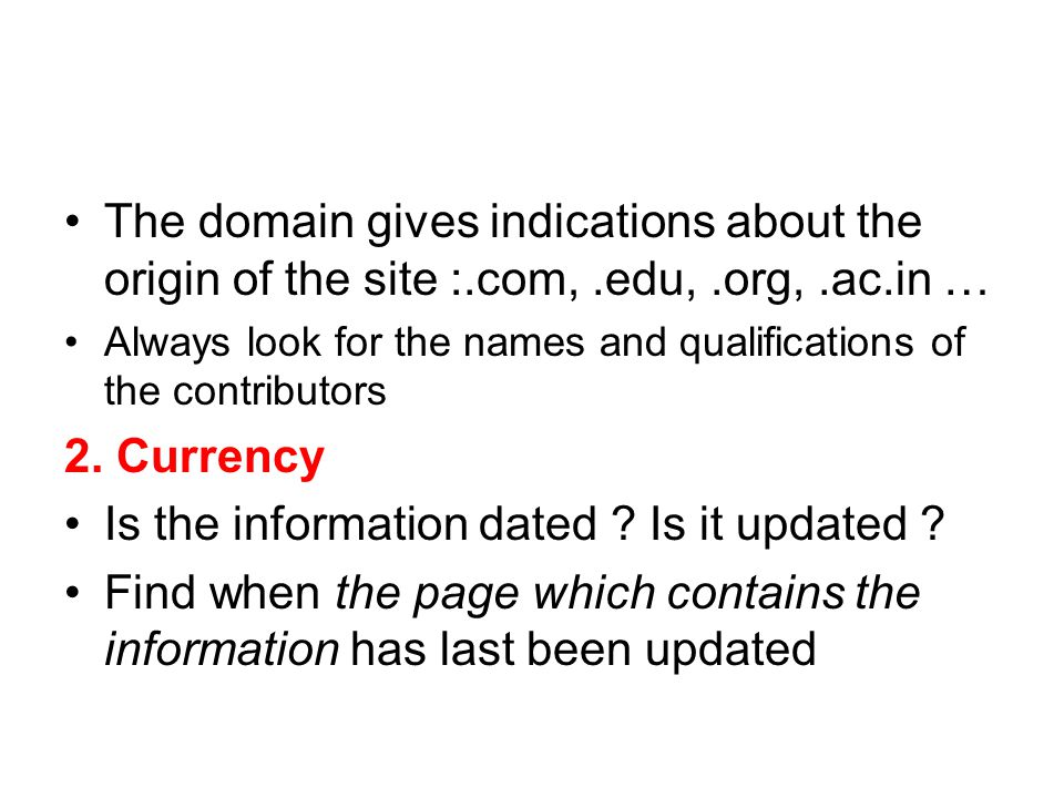 The domain gives indications about the origin of the site :.com,.edu,.org,.ac.in … Always look for the names and qualifications of the contributors 2.