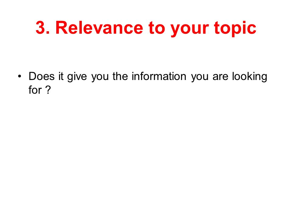 3. Relevance to your topic Does it give you the information you are looking for ?