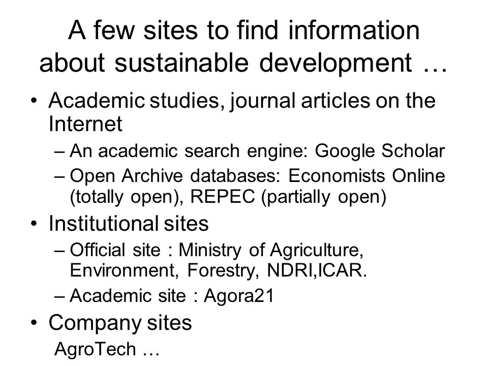 A few sites to find information about sustainable development … Academic studies, journal articles on the Internet –An academic search engine: Google Scholar –Open Archive databases: Economists Online (totally open), REPEC (partially open) Institutional sites –Official site : Ministry of Agriculture, Environment, Forestry, NDRI,ICAR.