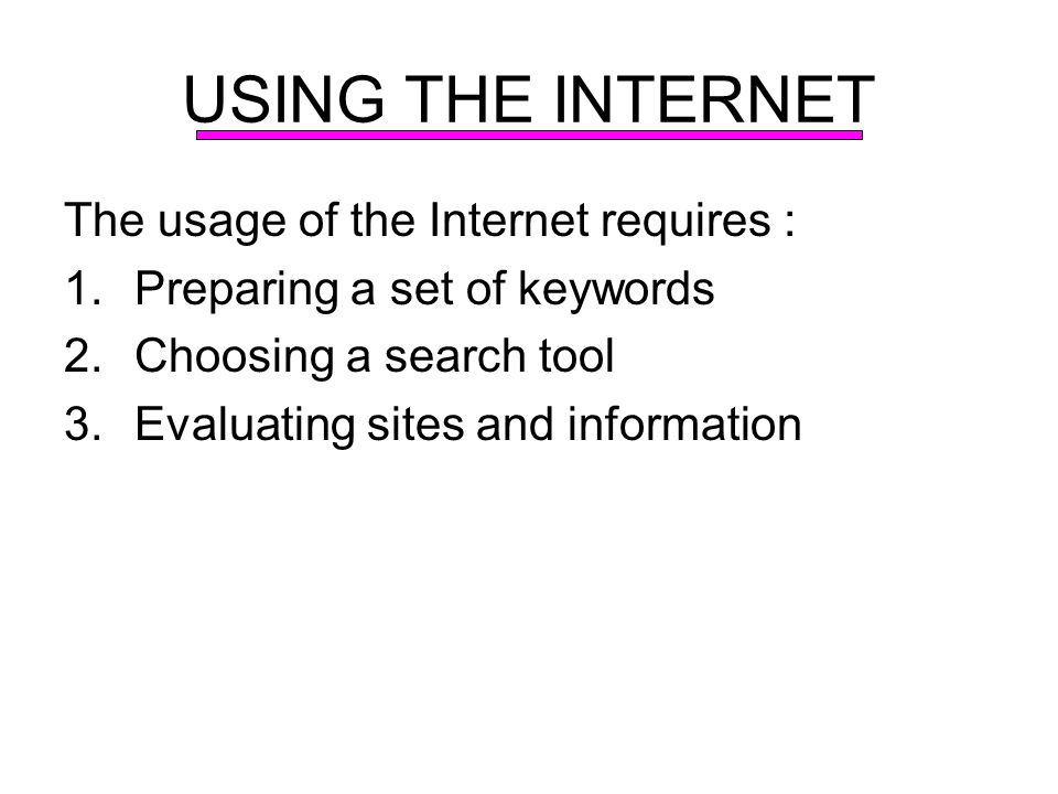 USING THE INTERNET The usage of the Internet requires : 1.Preparing a set of keywords 2.Choosing a search tool 3.Evaluating sites and information