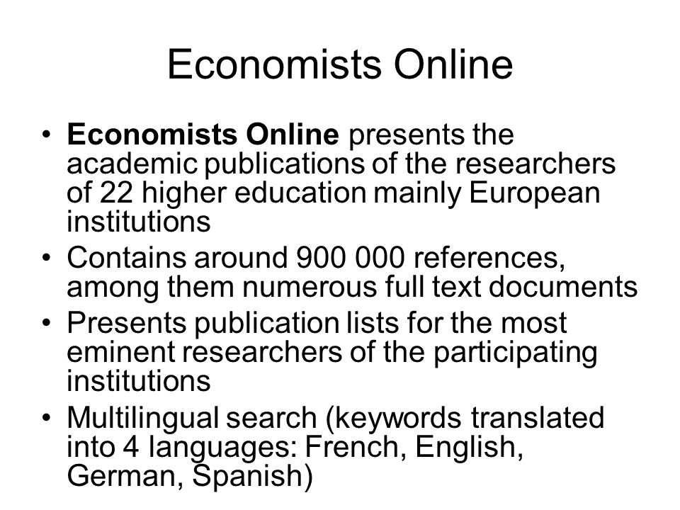 Economists Online Economists Online presents the academic publications of the researchers of 22 higher education mainly European institutions Contains around 900 000 references, among them numerous full text documents Presents publication lists for the most eminent researchers of the participating institutions Multilingual search (keywords translated into 4 languages: French, English, German, Spanish)