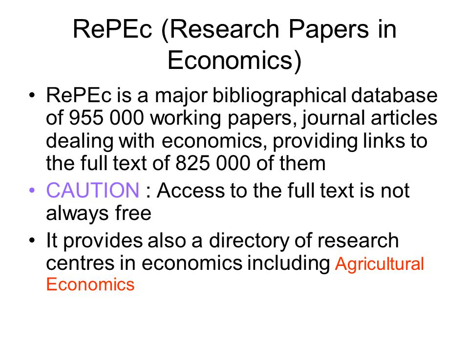 RePEc (Research Papers in Economics) RePEc is a major bibliographical database of 955 000 working papers, journal articles dealing with economics, providing links to the full text of 825 000 of them CAUTION : Access to the full text is not always free It provides also a directory of research centres in economics including Agricultural Economics
