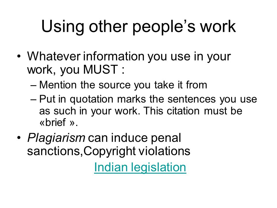 Using other people's work Whatever information you use in your work, you MUST : –Mention the source you take it from –Put in quotation marks the sentences you use as such in your work.