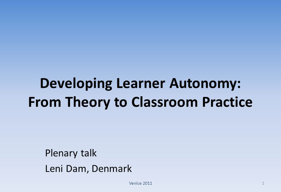 Developing Learner Autonomy: From Theory to Classroom Practice Plenary talk Leni Dam, Denmark 1Venice 2011