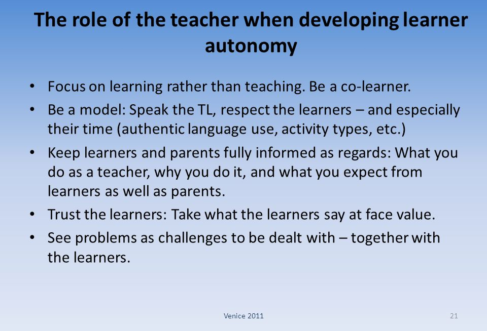 The role of the teacher when developing learner autonomy Focus on learning rather than teaching. Be a co-learner. Be a model: Speak the TL, respect th