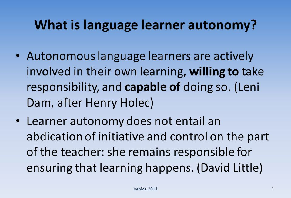 What is language learner autonomy? Autonomous language learners are actively involved in their own learning, willing to take responsibility, and capab