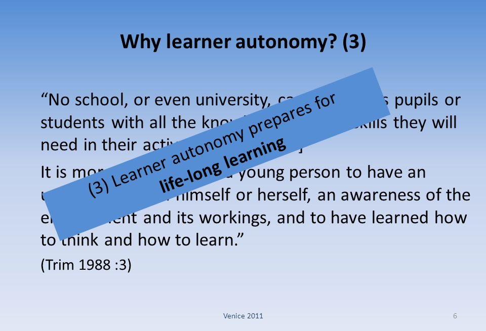"Why learner autonomy? (3) ""No school, or even university, can provide its pupils or students with all the knowledge and the skills they will need in t"