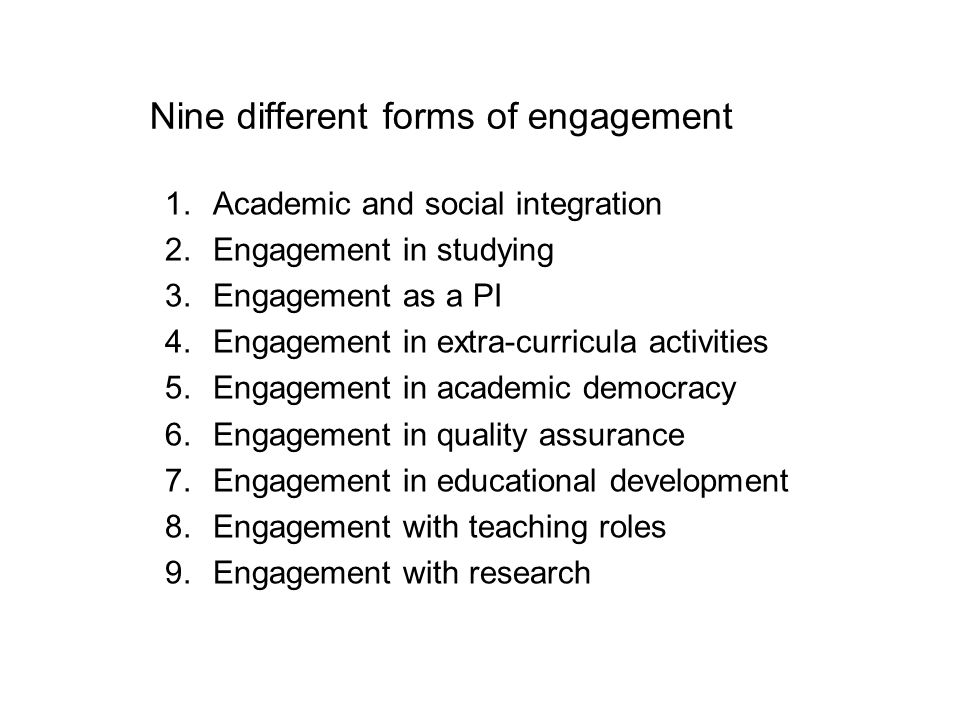 Nine different forms of engagement 1.Academic and social integration 2.Engagement in studying 3.Engagement as a PI 4.Engagement in extra-curricula activities 5.Engagement in academic democracy 6.Engagement in quality assurance 7.Engagement in educational development 8.Engagement with teaching roles 9.Engagement with research