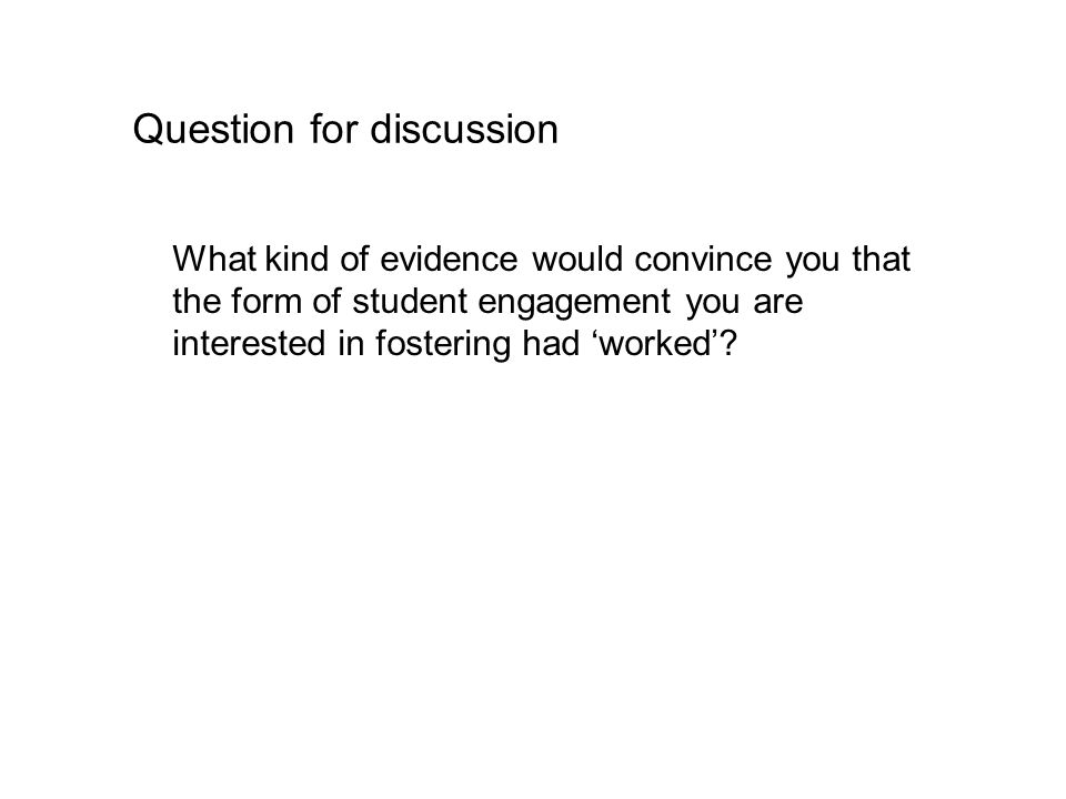 Question for discussion What kind of evidence would convince you that the form of student engagement you are interested in fostering had 'worked'